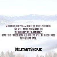 Military Shop Team goes on an expedition. We will meet you again on Wednesday 29th January. Starting tomorrow all orders will be processed after that date.www.militaryshop.ie